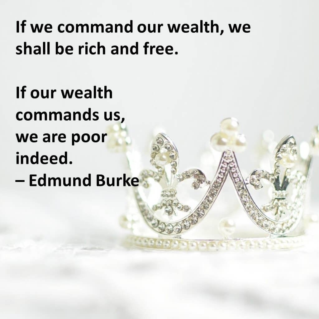 If we command our wealth, we shall be rich and free. If our wealth commands us, we are poor indeed.
