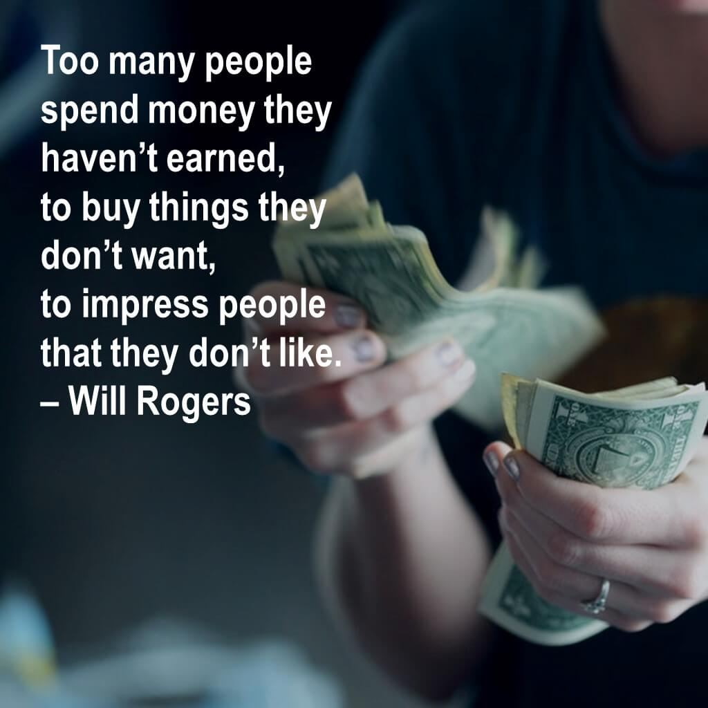 Too many people spend money they haven't earned, to buy things they don't want, to impress people that they don't like.