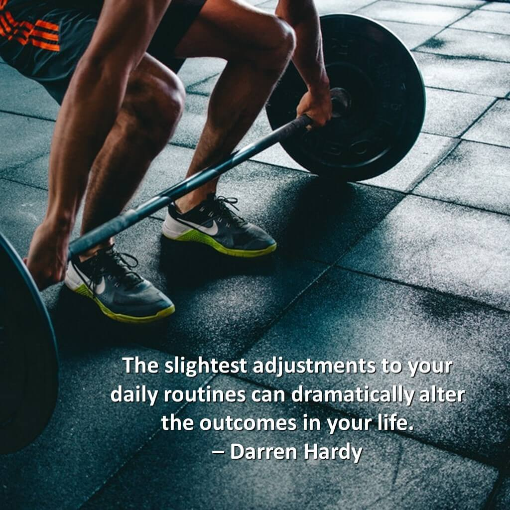 The slightest adjustments to your daily routines can dramatically alter the outcomes in your life.