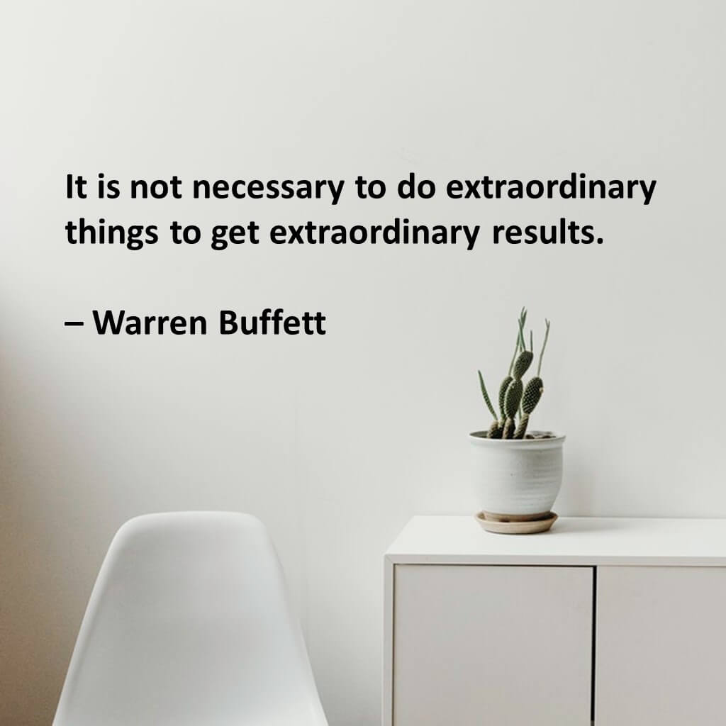 It is not necessary to do extraordinary things to get extraordinary results.