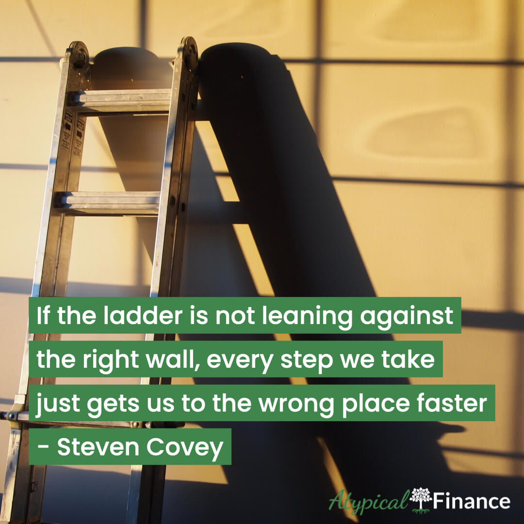 If the ladder is not leaning against the right wall, every step we take just gets us to the wrong place faster. Steven Covey